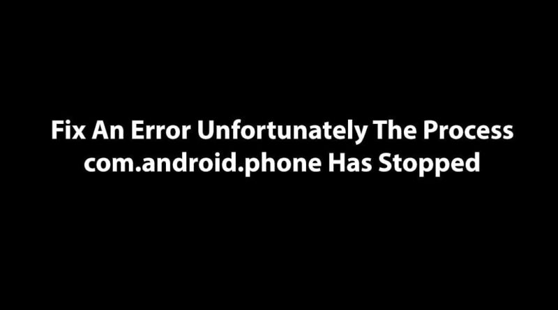 Fix An Error Unfortunately The Process com.android.phone Has Stopped